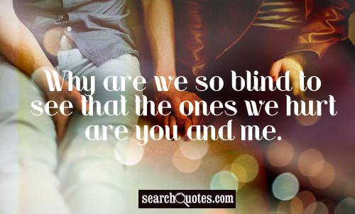 Why are we so blind to see that the ones we hurt are you and me.
