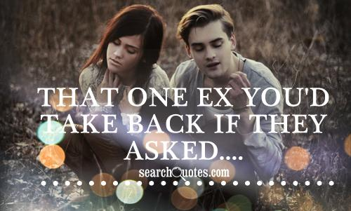 That one ex you'd take back if they asked....