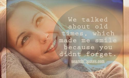 We talked about old times, which made me smile because you didnt forget.