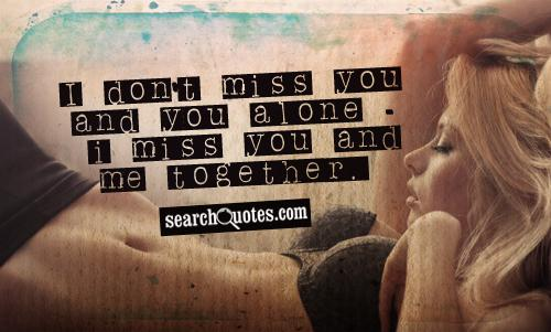 I don't miss you and you alone - I miss you and me together.