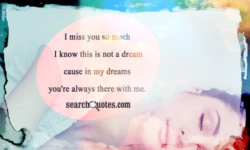 i miss you so much I know this is not a dream cause in my dreams your always there with me.