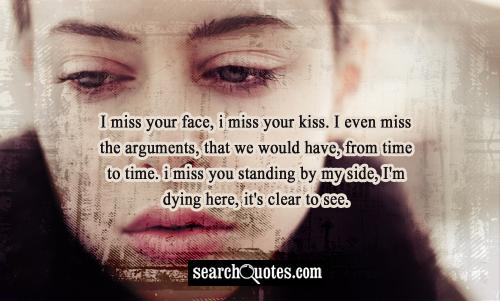 I miss your face, I miss your kiss. I even miss the arguments, that we would have, from time to time. I miss you standing by my side, I'm dying here, it's clear to see.