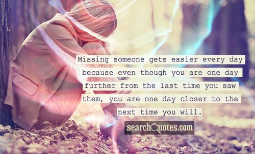 Missing someone gets easier every day because even though you are one day further from the last time you saw them, you are one day closer to the next time you will.
