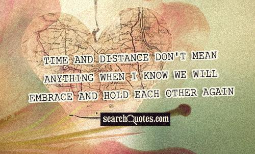 Time and distance don't mean anything when I know we will embrace and hold each other again