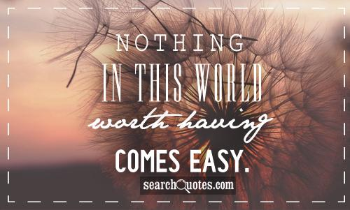 Nothing in this world worth having comes easy
