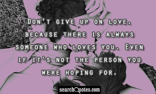 Don't give up on love, because there is always someone who loves you. Even if it's not the person you were hoping for.