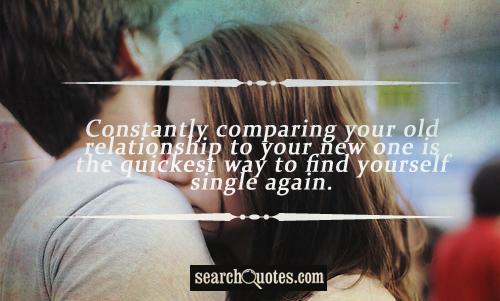 Constantly comparing your old relationship to your new one is the quickest way to find yourself single again.