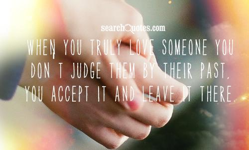 When you truly love someone you don't judge them by their past, you accept it and leave it there.
