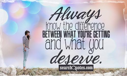 Always know the difference between what you're getting, and what you deserve.
