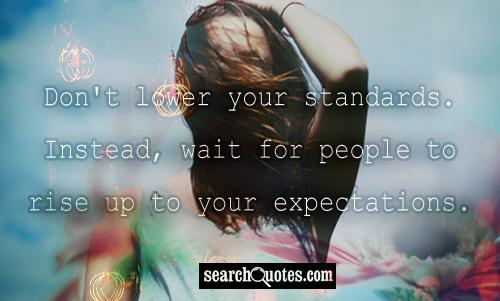 Don't lower your standards. Instead, wait for people to rise up to your expectations.