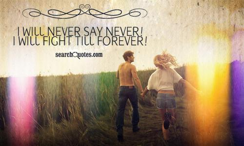 I will never say never! I will fight till forever!