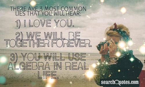 There are 3 most common lies that you will hear: 1) I love you. 2) We will be together forever. 3) You will use algebra in real life.