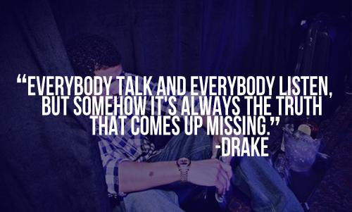 Everybody talk and everybody listen, but somehow it's always the truth that comes up missing.