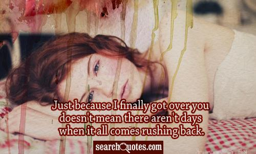 Just because I finally got over you doesn't mean there aren't days when it all comes rushing back.