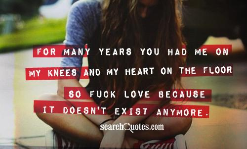 For many years you had me on my knees and my heart on the floor so fuck love because it doesn't exist anymore.