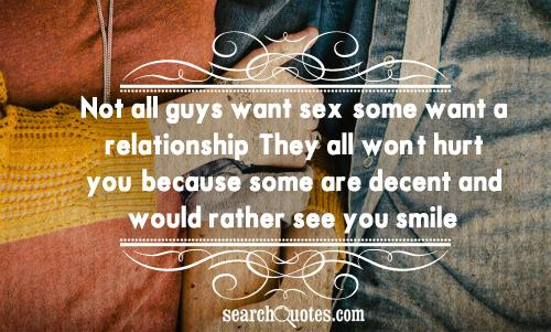 Not all guys want sex, some want a relationship. They all won't hurt you, because some are decent and would rather see you smile.