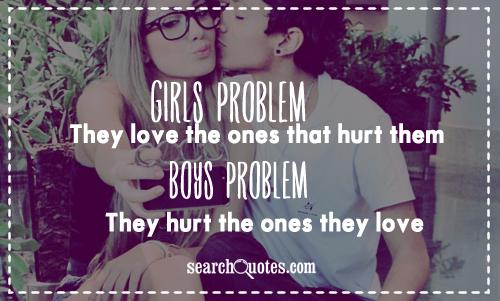 Girls problem: They love the ones that hurt them. Boys problem: They hurt the ones they love.