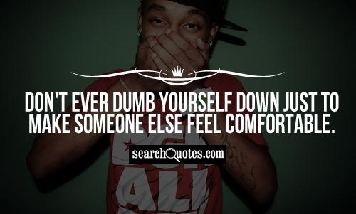 Don't ever dumb yourself down just to make someone else feel comfortable.