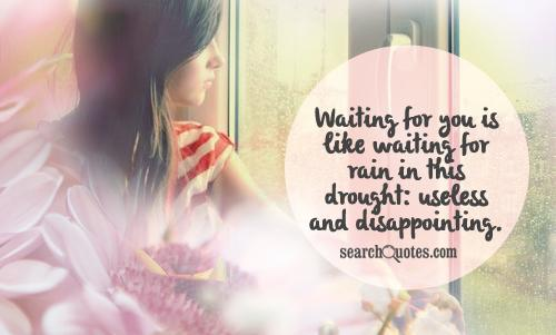 Waiting for you is like waiting for rain in this drought: useless and disappointing.