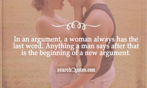 In an argument, a woman always has the last word. Anything a man says after that is the beginning of a new argument.