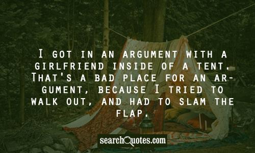 I got in an argument with a girlfriend inside of a tent. That's a bad place for an argument, because I tried to walk out, and had to slam the flap.