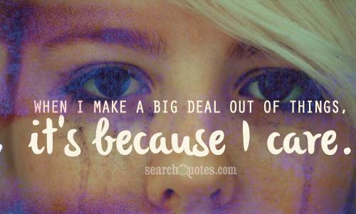 When I make a big deal out of things, it's because I care.