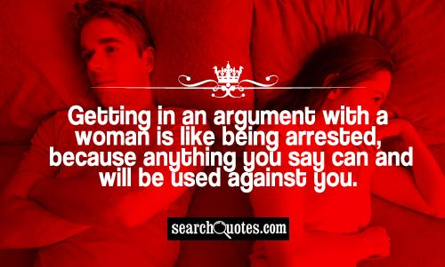 Getting in an argument with a woman is like being arrested, because anything you say can and will be used against you.