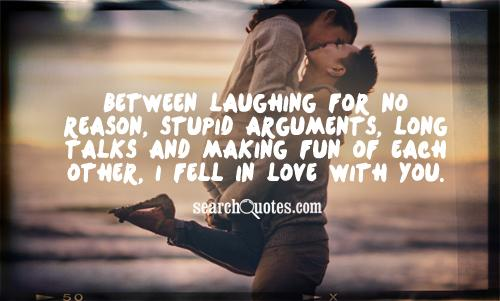 Between laughing for no reason, stupid arguments, long talks and making fun of each other, I fell in love with you.