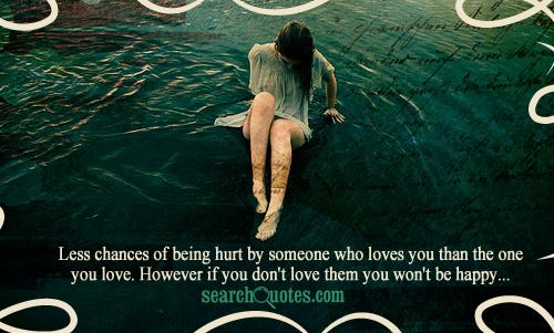 Less chances of being hurt by someone who loves you than the one you love. However if you don't love them you won't be happy...