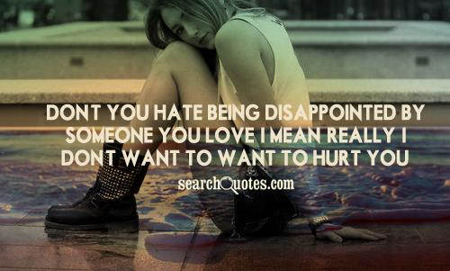 Don't you hate being disappointed by someone you love? I mean, really, I don't want to want to hurt you.