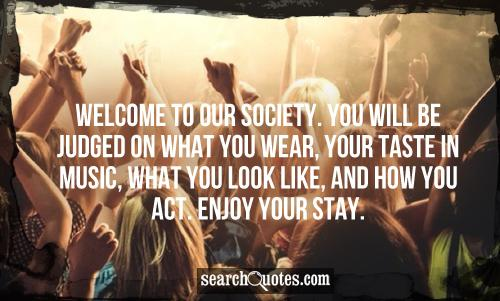 Welcome to our society. You will be judged on what you wear, your taste in music, what you look like, and how you act. Enjoy your stay.