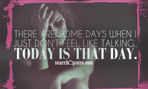 There are some days when I just don't feel like talking.. Today is that day.