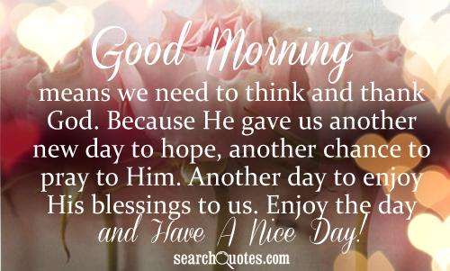Good Morning means we need to think and thank God. Because He gave us another new day to hope, another chance to pray to Him. Another day to enjoy His blessings to us. Enjoy the day and Have A Nice Day!