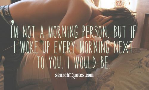 I'm not a morning person, but if I woke up every morning next to you, I would be.