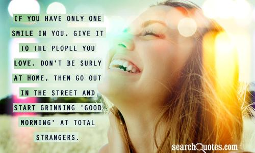If you have only one smile in you, give it to the people you love. Don ...