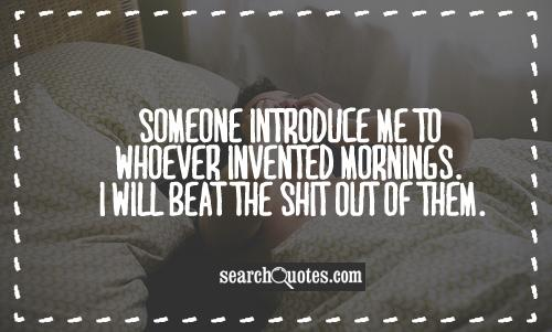 Someone introduce me to whoever invented Mornings. I will beat the shit out of them.