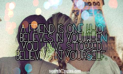 A friend is one who believes in you when you have stopped believing in yourself.