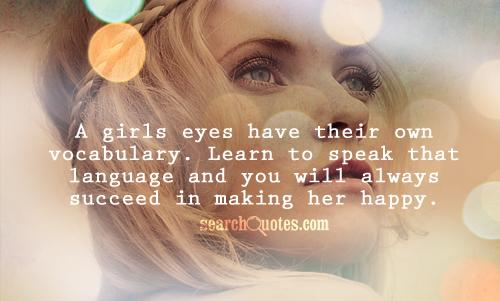 A girls eyes have their own vocabulary. Learn to speak that language and you will always succeed in making her happy.
