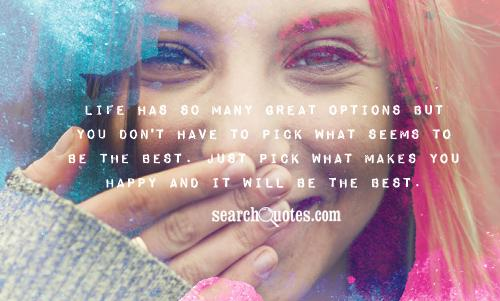 Life has so many great options but you don't have to pick what seems to be the best. Just pick what makes you happy and it will be the best.