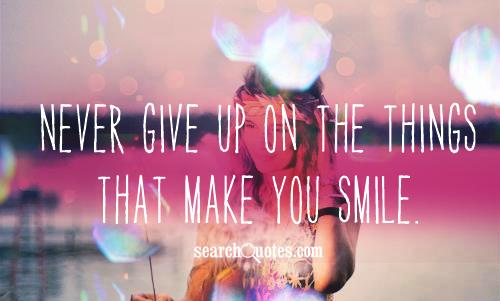 Never give up on the things that make you smile.