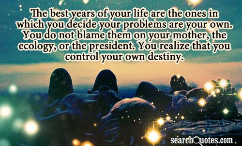 The best years of your life are the ones in which you decide your problems are your own. You do not blame them on your mother, the ecology, or the president. You realize that you control your own destiny.