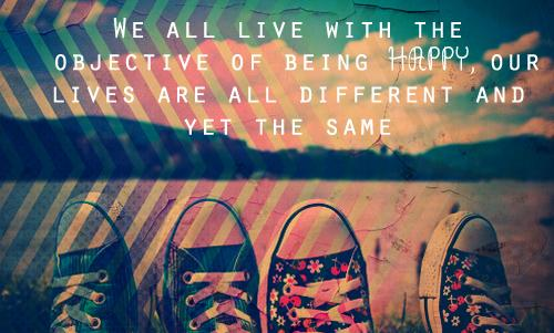 We all live with the objective of being happy, our lives are all different and yet the same.