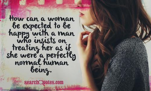 How can a woman be expected to be happy with a man who insists on treating her as if she were a perfectly normal human being.