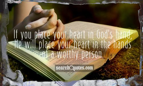 If you place your heart in God's hand, He will place your heart in the hands of a worthy person.