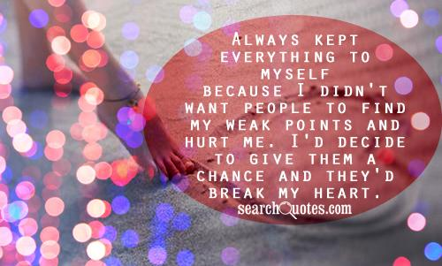 Always kept everything to myself because didn't want people to find my weak points and hurt me. I'd decide to give them a chance and they'd break my heart.
