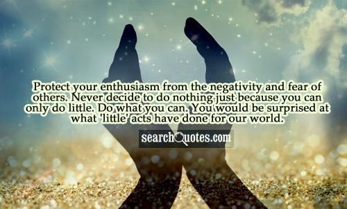 Protect your enthusiasm from the negativity and fear of others. Never decide to do nothing just because you can only do little. Do what you can. You would be surprised at what 'little' acts have done for our world.