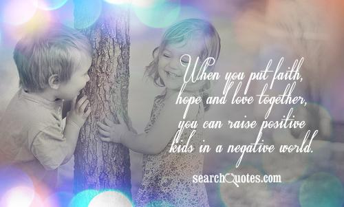 When you put faith, hope and love together, you can raise positive kids in a negative world.