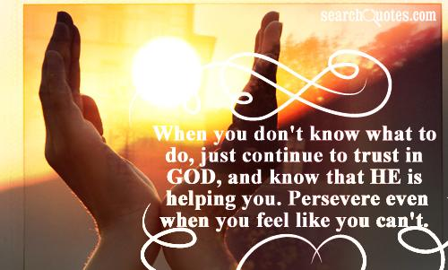 When you don't know what to do, just continue to trust in GOD, and know that HE is helping you. Persevere even when you feel like you can't.