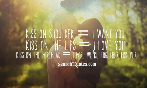 Kiss on Shoulder = I want you. Kiss on the Lips = I love you. Kiss on the Forehead = I hope we're together forever.