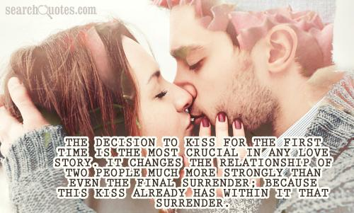 The decision to kiss for the first time is the most crucial in any love story. It changes the relationship of two people much more strongly than even the final surrender; because this kiss already has within it that surrender.